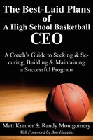 The Best-laid Plans Of A High School Basketball Ceo: A Coach's Guide To Seeking & Securing…