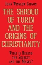 The Shroud of Turin and the Origins of Christianity: What is Behind the Secrecy and the Masks?