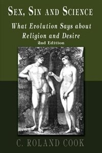 Sex, Sin and Science: What Evolution Says About Religion and Desire: Second Edition de C. Roland Cook