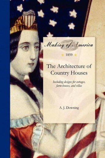 The Architecture Of Country Houses by A. Downing