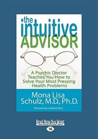 The Intuitive Advisor: A Psychic Doctor Teaches You How To Solve Your Most Pressing Health Problems (easyread Large Editio by Mona Lisa Schulz