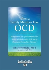 When a Family Member Has OCD: Mindfulness and Cognitive Behavioral Skills to Help Families Affected by Obsessive-Compulsive Disor by Jon Hershfield