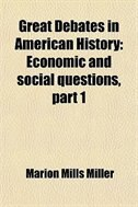 Great Debates in American History (Volume 10); Economic and Social Questions, Part 1: Economic and social questions, part 1