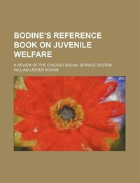 Bodine's Reference Book On Juvenile Welfare; A Review Of The Chicago Social Service System