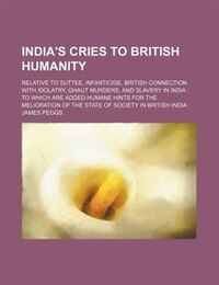 India's Cries To British Humanity; Relative To Suttee, Infanticide, British Connection With…