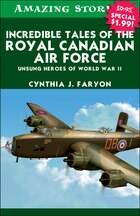 Incredible Tales of the Royal Canadian Air Force: Unsung Heroes of World War II