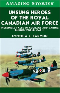 Unsung Heroes of the RCAF: Incredible Tales of Courage and Daring During World War II