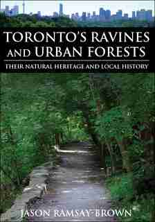 Toronto's Ravines and Urban Forests: Their natural heritage and local history de Jason Ramsay-Brown