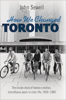 How We Changed Toronto: The inside story of twelve creative, tumultuous years in civic life, 1969…