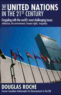 The United Nations in the 21st Century: Grappling with the world's most challenging issues: militarism,  the environment, human rights, ine by Douglas Roche