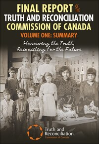 Final Report of the Truth and Reconciliation Commission of Canada,Volume One: Summary: Honouring…