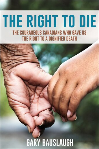 The Right to Die: The courageous Canadians who gave us the right to a dignified death by Gary Bauslaugh