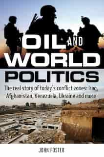 Oil and World Politics: The real story of today's conflict zones: Iraq, Afghanistan, Venezuela, Ukraine and more by John Foster