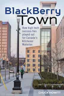 BlackBerry Town: How high tech success has played out for Canada's Kitchener-Waterloo by Chuck Howitt