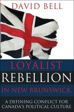 Book Loyalist Rebellion in New Brunswick: A defining conflict for Canada's political culture by David Bell