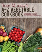Rose Murray's A-Z Vegetable Cookbook: From asparagus to zucchini and everything in between, 250+…