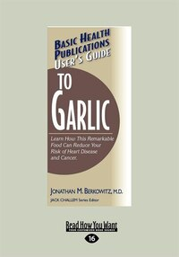 User's Guide To Garlic: Learn How This Remarkable Food Can Reduce Your Risk Of Heart Disease And…