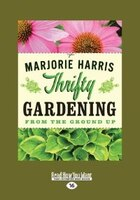 Thrifty Gardening: From the Ground Up (Large Print 16pt)