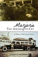 Marjorie Too Afraid to Cry: A Home Child Experience