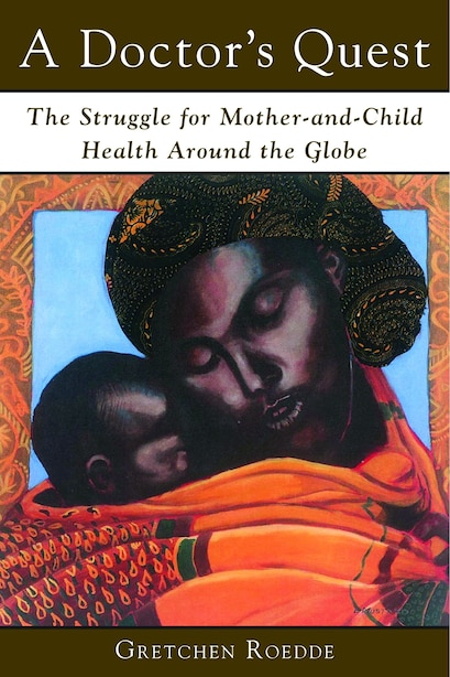 A Doctor's Quest: The Struggle for Mother and Child Health Around the Globe by Gretchen Roedde