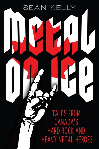 Metal on Ice: Tales from Canada's Hard Rock and Heavy Metal Heroes by Sean Kelly
