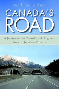 Canadas Road: A Journey on the Trans-Canada Highway from St. Johns to Victoria