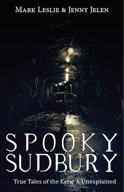 Spooky Sudbury: True Tales of the Eerie & Unexplained by Mark Leslie