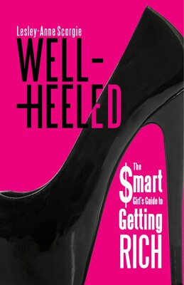 Book Well-Heeled: The Smart Girls Guide to Getting Rich by Lesley-Anne Scorgie