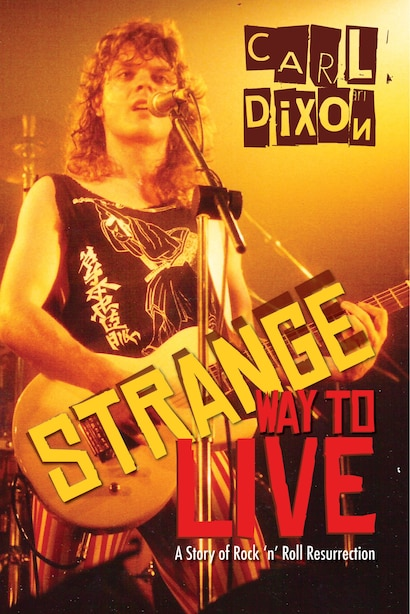 Strange Way to Live: A Story of Rock 'n' Roll Resurrection by Carl Dixon
