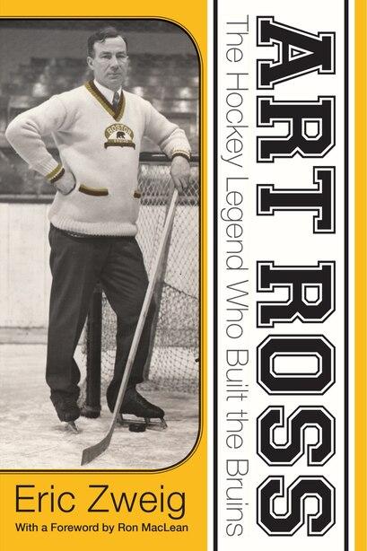 Art Ross: The Hockey Legend who Built the Bruins by Eric Zweig