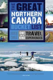 The Great Northern Canada Bucket List: One-of-a-Kind Travel Experiences by Robin Esrock