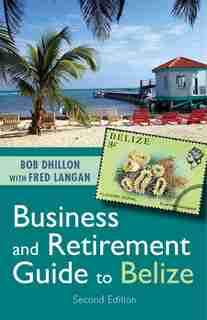 Business and Retirement Guide to Belize by Bob Dhillon