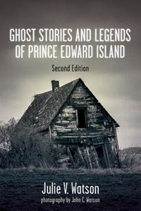 Ghost Stories and Legends of Prince Edward Island by Julie V. Watson