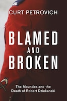 Blamed and Broken: The Mounties and the Death of Robert Dziekanski