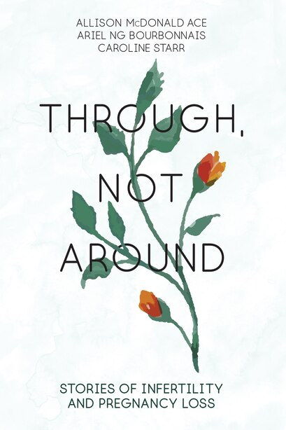 Through, Not Around: Stories Of Infertility And Pregnancy Loss by Allison Mcdonald Ace