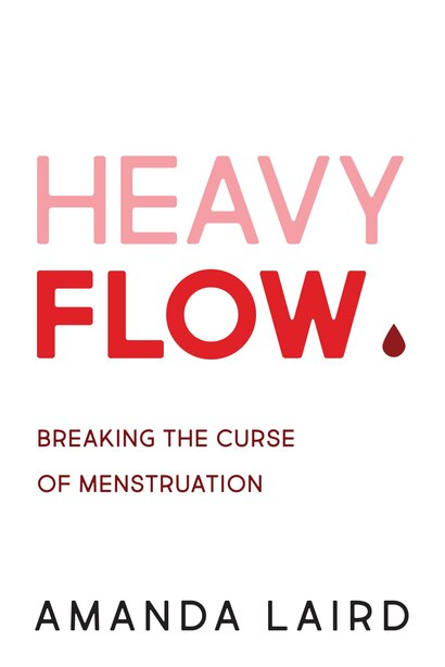 Heavy Flow: Breaking the Curse of Menstruation by Amanda Laird