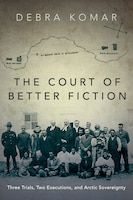 The Court of Better Fiction: Three Trials, Two Executions, and Arctic Sovereignty