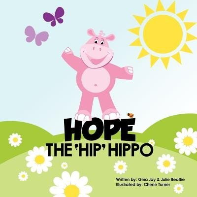 Hope The Hip Hippo: a story about Hip Dysplasia in Children by Gina Jay & Julie Beattie