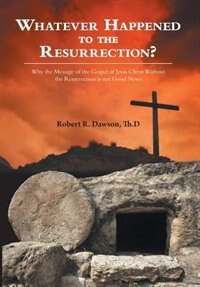Whatever Happened To The Resurrection?: Why The Message Of The Gospel Of Jesus Christ Without The…