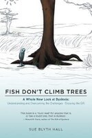 Fish Don't Climb Trees: A Whole New Look at Dyslexia: Understanding and Overcoming the Challenges…