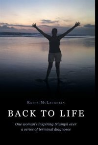 Back to Life: One woman's inspiring triumph over a series of terminal diagnoses by Kathy McLaughlin