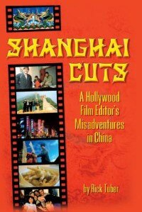 Shanghai Cuts: A Hollywood Film Editor's Misadventures in China de Rick Tuber