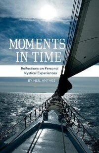 Moments in Time: Reflections on Personal Mystical Experiences by Neil Anthes