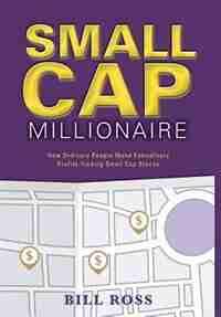 Small Cap Millionaire: How ordinary people make extrodinary profits trading small cap stocks by Bill Ross