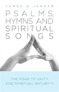 Psalms, Hymns and Spiritual Songs: The Road to Unity and Spiritual Maturity by James D Janzen