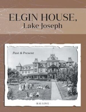 Elgin House, Lake Joseph: Past and Present by Ray Love