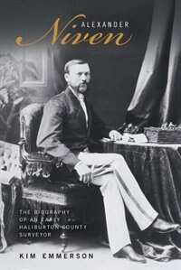 Alexander Niven: The Biography of an Early Haliburton County Surveyor by Kim Emmerson