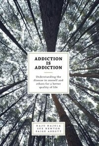 Addiction is Addiction: Understanding the disease in oneself and others for a better quality of life by Raju Hajela