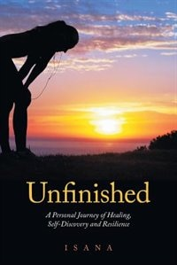 Unfinished: A Personal Journey of Healing, Self-Discovery and Resilience by Isana