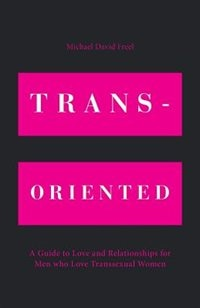 Trans-Oriented: A Guide to Love and Relationships for Men who Love Transsexual Women by Michael David Freel